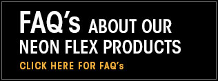 FAQs about our Neon Flex products. Click here for FAQs.